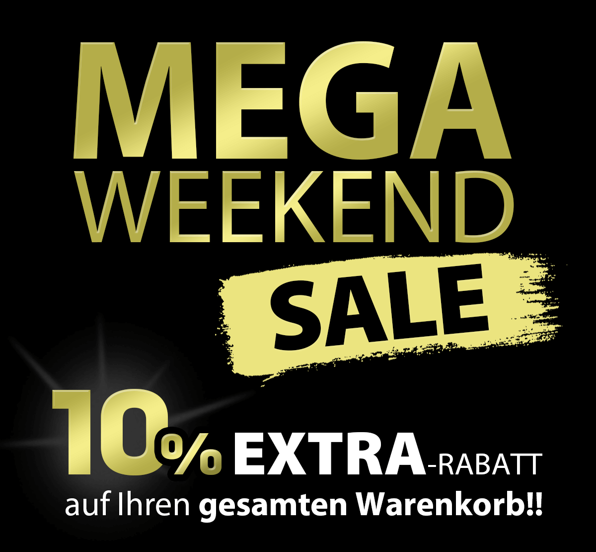 MEGA WEEKEND SALE!! - 10% EXTRA-RABATT auf Ihren gesamten Warenkor! Nur bis Mo. 05.07.